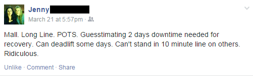 "Facebook quote from Jenny: ""Mall. Long Line. POTS. Guesstimating 2 days downtime needed for recovery. Can deadlift some days. Can't stand in 10 minute line on others. Ridiculous."""
